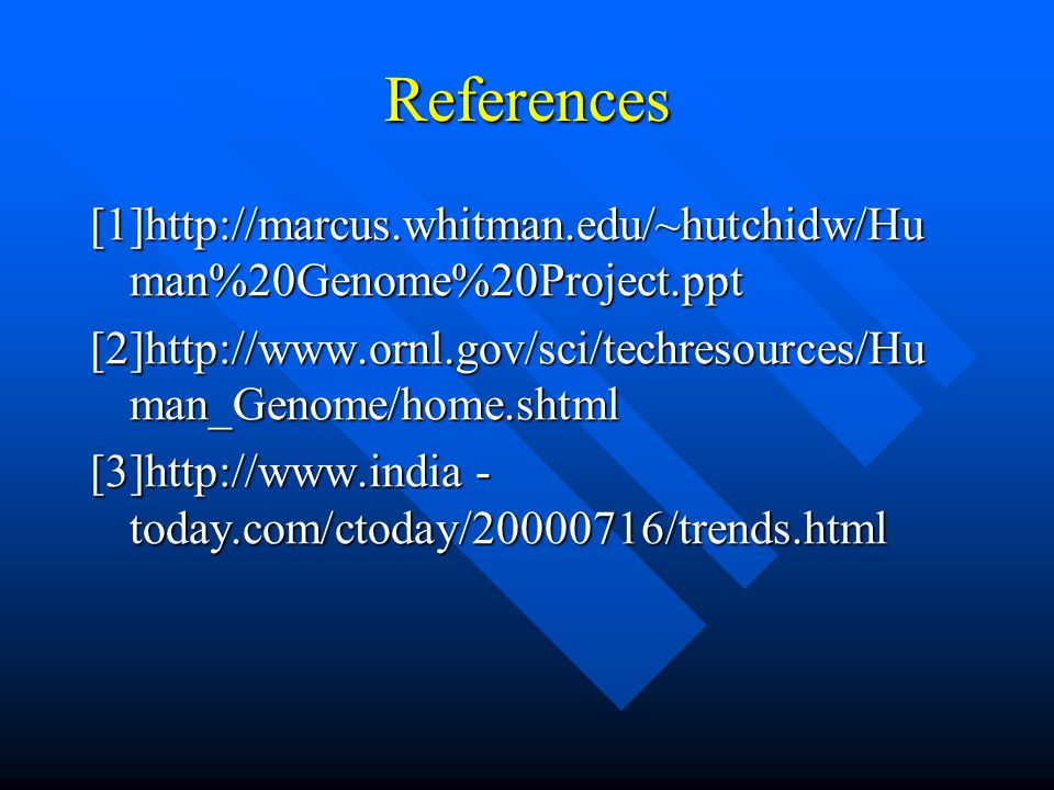 References [1]http://marcus.whitman.edu/~hutchidw/Human%20Genome%20Project.ppt. [2]http://www.ornl.gov/sci/techresources/Human_Genome/home.shtml.